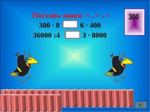 Поставь знаки < , > , = 300 · 8 … 6 · 400 36000 :4 3 · 8000 300