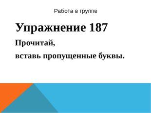 Работа в группе Упражнение 187 Прочитай, вставь пропущенные буквы.