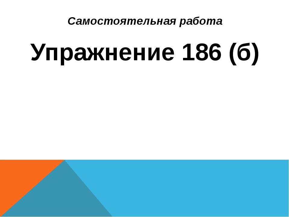 Самостоятельная работа Упражнение 186 (б)