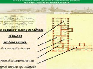 Экспликация к плану западного флигеля первого этажа: 1. Комната для полицейм