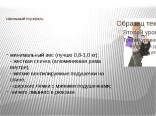 Школьный портфель  минимальный вес (лучше 0,8-1,0 кг); - жесткая спинка (алю