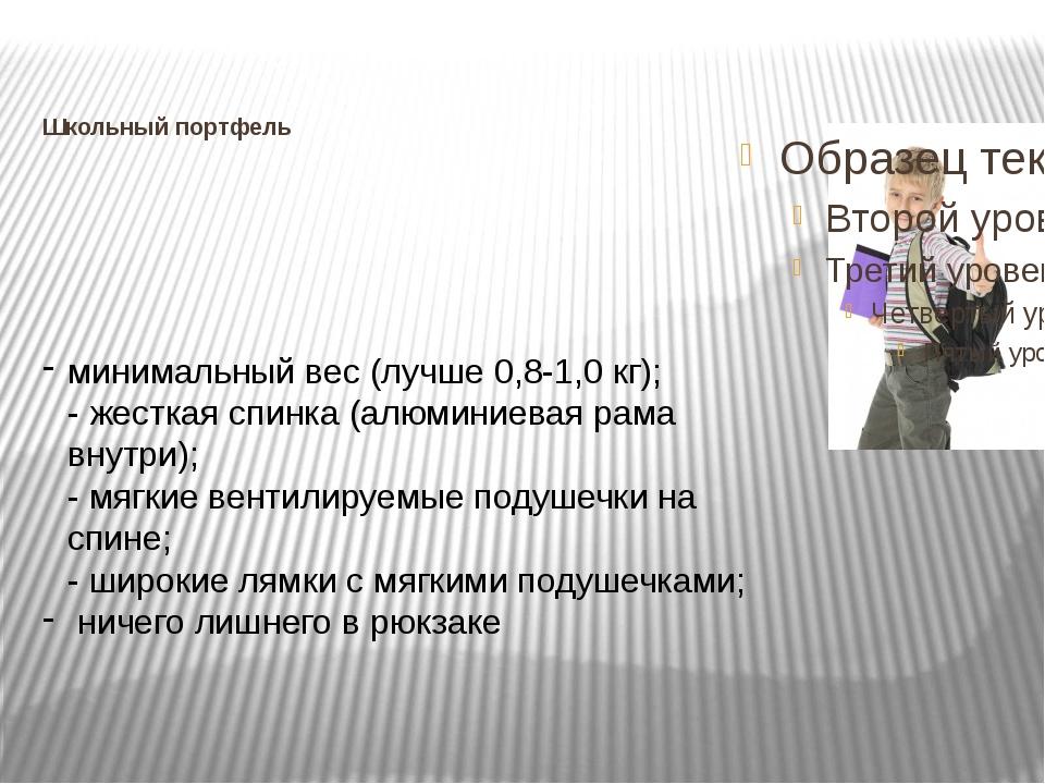 Школьный портфель  минимальный вес (лучше 0,8-1,0 кг); - жесткая спинка (алю...