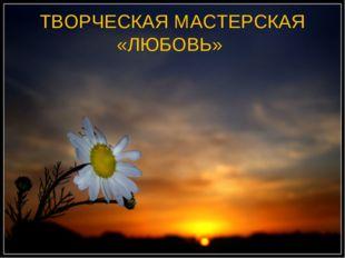 ТВОРЧЕСКАЯ МАСТЕРСКАЯ «ЛЮБОВЬ»