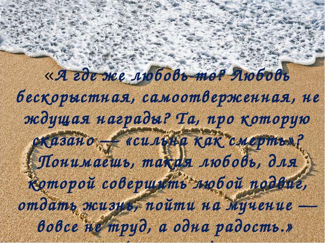 «А где же любовь-то? Любовь бескорыстная, самоотверженная, не ждущая награды...