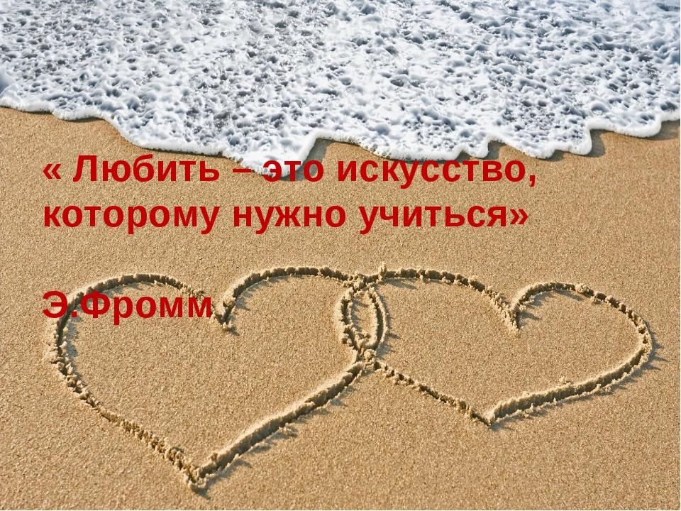 « Любить – это искусство, которому нужно учиться» Э.Фромм