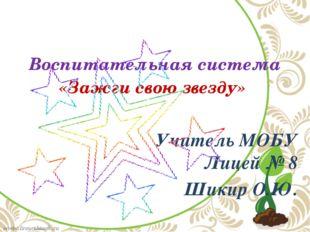 Воспитательная система «Зажги свою звезду»        Учитель МОБУ Лицей №
