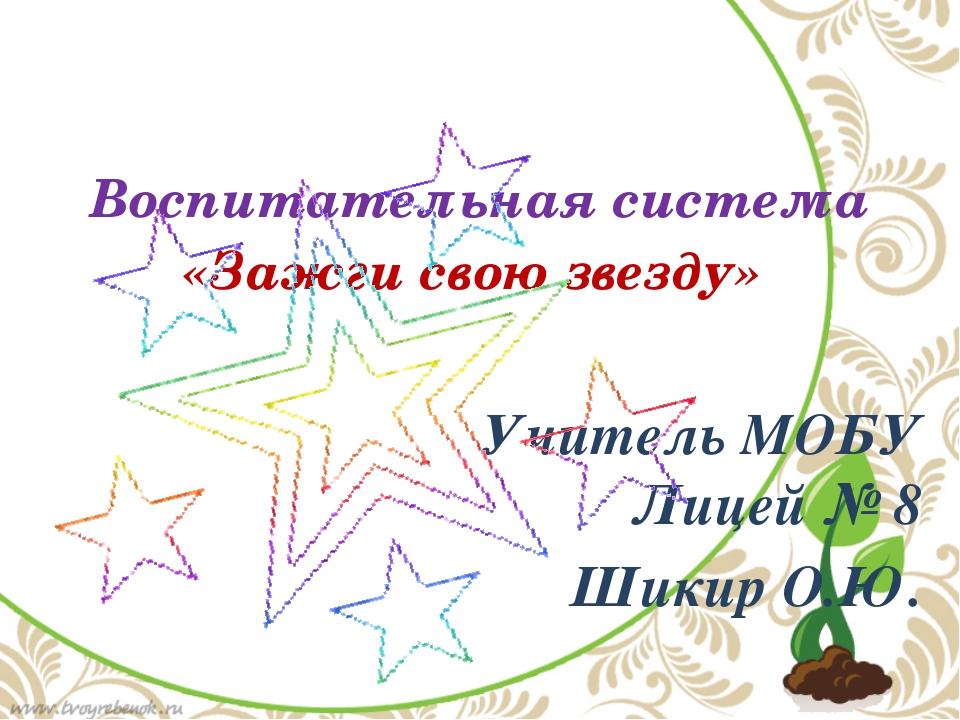 Воспитательная система «Зажги свою звезду»        Учитель МОБУ Лицей №...