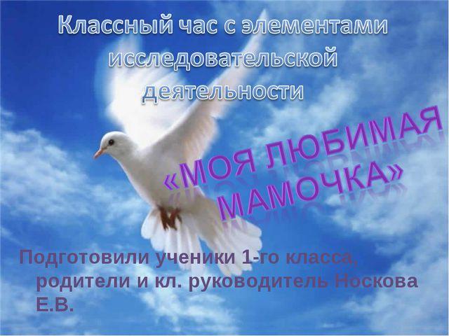 Подготовили ученики 1-го класса, родители и кл. руководитель Носкова Е.В.