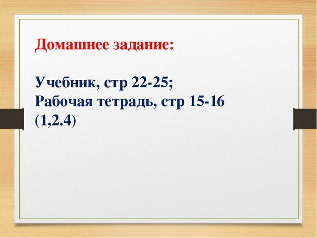 Домашнее задание: Учебник, стр 22-25; Рабочая тетрадь, стр 15-16 (1,2.4)