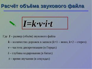 Расчёт объёма звукового файла I=k·ν·i·t  Где I – размер (объём) звукового фа