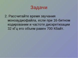 Задачи 2. Рассчитайте время звучания моноаудиофайла, если при 16-битном кодир