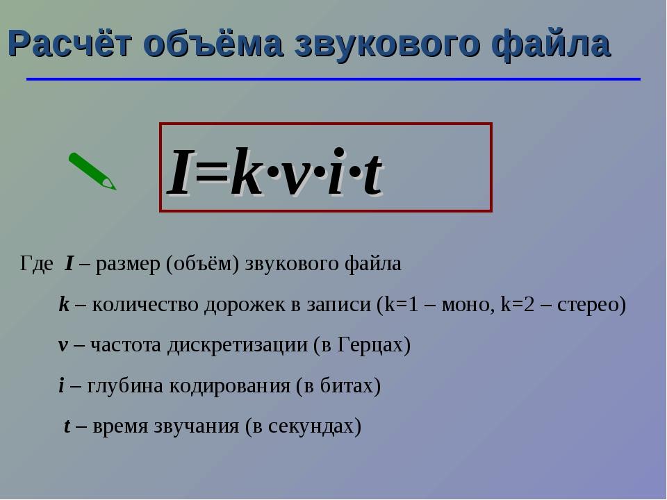 Расчёт объёма звукового файла I=k·ν·i·t  Где I – размер (объём) звукового фа...