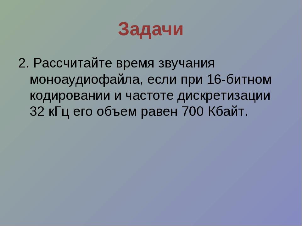 Задачи 2. Рассчитайте время звучания моноаудиофайла, если при 16-битном кодир...
