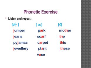 Phonetic Exercise Listen and repeat: [dʒ ] [ a:] [ð] jumper park mother jeans