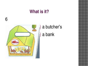 What is it? 6 a) a butcher's b) a bank