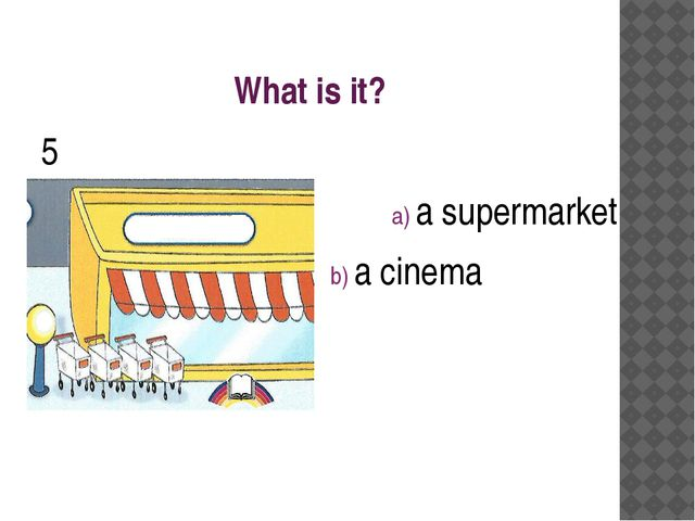 What is it? 5 a) a supermarket b) a cinema