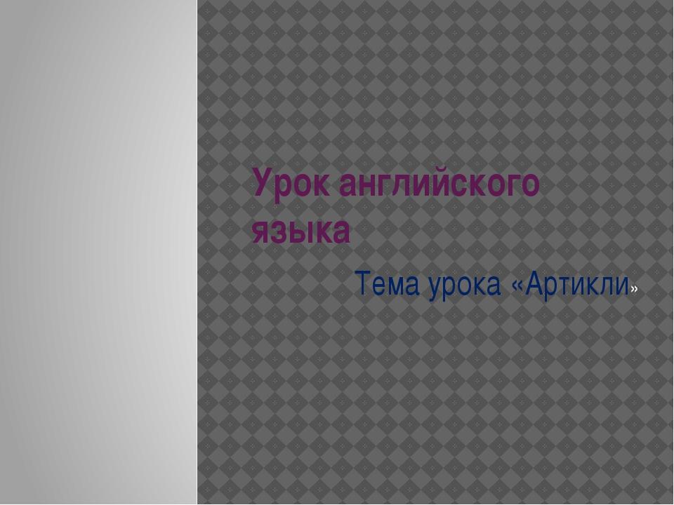 Урок английского языка Тема урока «Артикли»