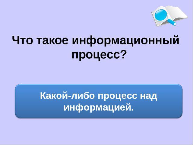 Что такое информационный процесс?