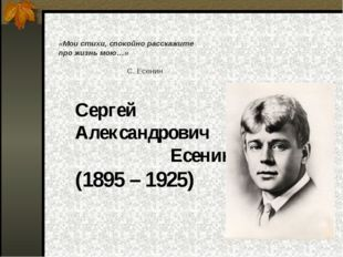 Сергей Александрович Есенин (1895 – 1925) «Мои стихи, спокойно расскажите пр