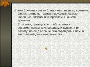 Стихи Есенина кровно близки нам, нашему времени. Они затрагивают самые насущн
