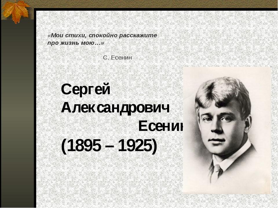 Сергей Александрович Есенин (1895 – 1925) «Мои стихи, спокойно расскажите пр...