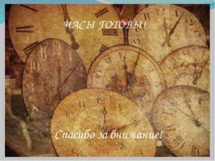 Часы готовы! ЧАСЫ ГОТОВЫ! Спасибо за внимание!