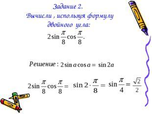 Задание 2. Вычисли , используя формулу двойного угла: