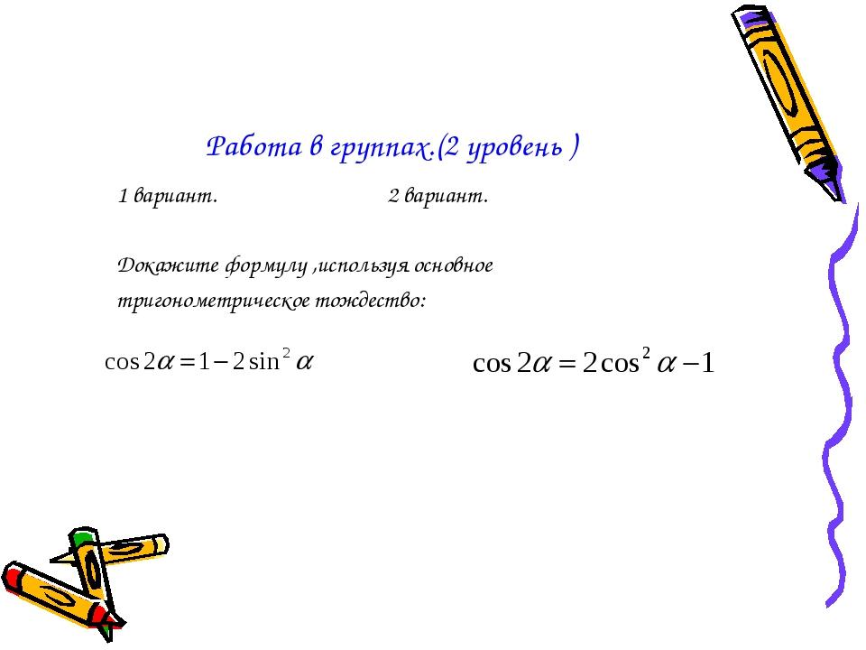 Работа в группах.(2 уровень ) 1 вариант. 2 вариант. Докажите формулу ,использ...