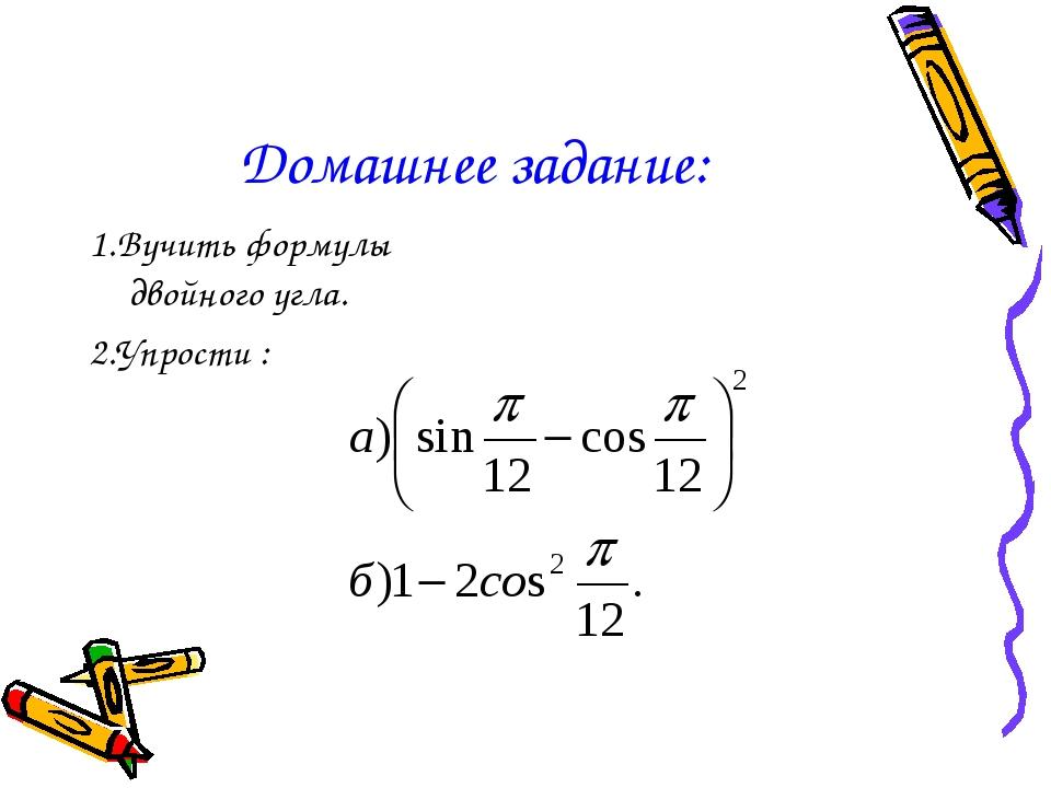 Домашнее задание: 1.Вучить формулы двойного угла. 2.Упрости :