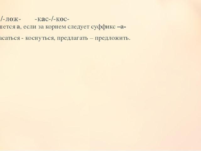-лаг-/-лож- -кас-/-кос- Пишется а, если за корнем следует суффикс –а- # Касат...