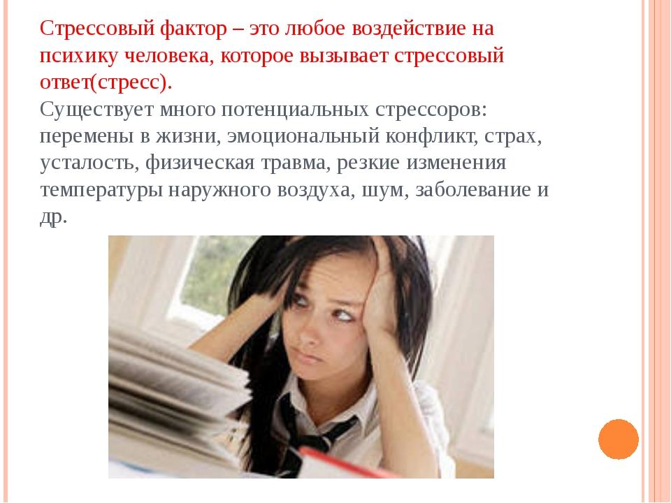 Стрессовый фактор – это любое воздействие на психику человека, которое вызыва...