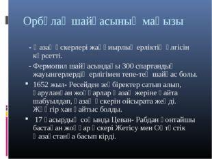 Орбұлақ шайқасының маңызы - Қазақ әскерлері жаңқиырлық ерліктің үлгісін көрсе