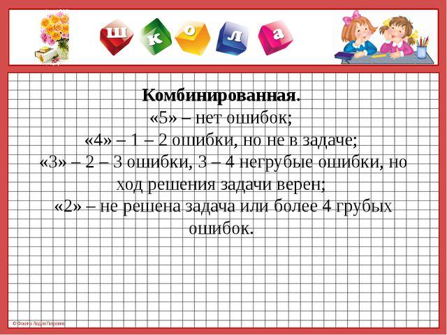Комбинированная.  «5» – нет ошибок;  «4» – 1 – 2 ошибки, но не в задаче;  «3»...