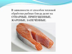 В зависимости от способов тепловой обработки рыбные блюда делят на ОТВАРНЫЕ,