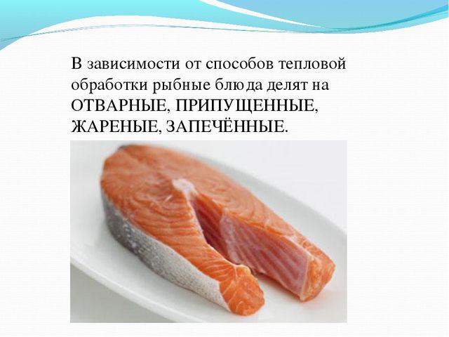 В зависимости от способов тепловой обработки рыбные блюда делят на ОТВАРНЫЕ,...