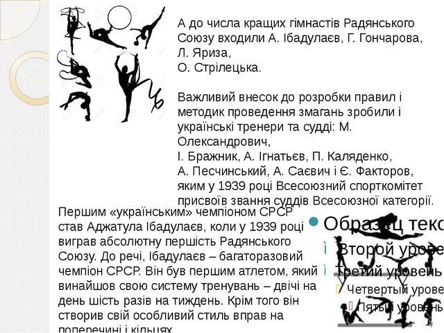 А до числа кращих гімнастів Радянського Союзу входили А. Ібадулаєв, Г. Гончар...