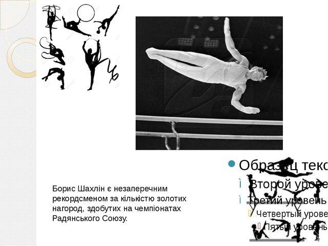 Борис Шахлін є незаперечним рекордсменом за кількістю золотих нагород, здобут...