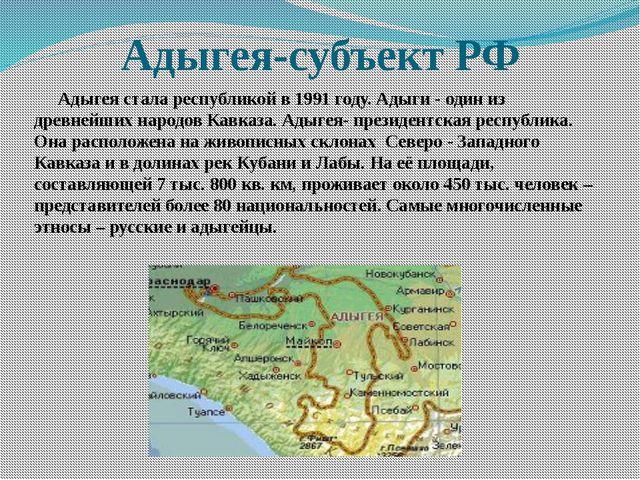 Адыгея-субъект РФ Адыгея стала республикой в 1991 году. Адыги - один из древн...