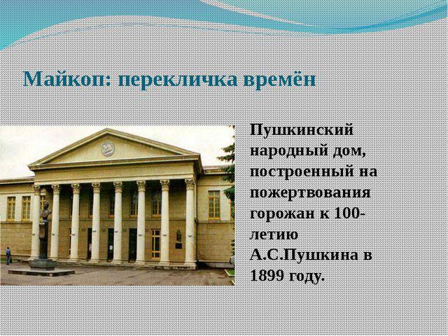 Майкоп: перекличка времён Пушкинский народный дом, построенный на пожертвован...