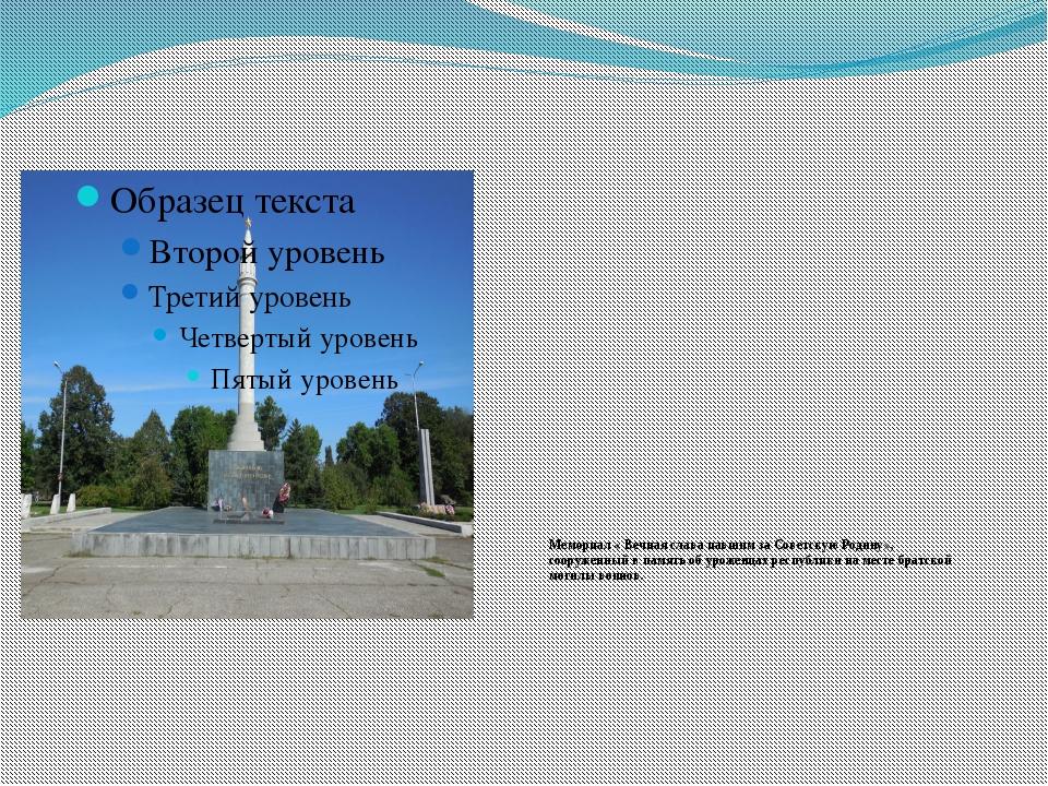 Мемориал « Вечная слава павшим за Советскую Родину», сооруженный в память об...