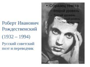 Роберт Иванович Рождественский (1932 – 1994) Русский советский поэт и перево