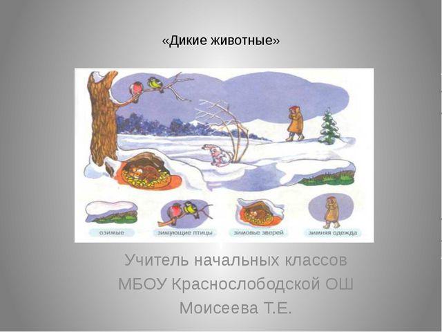«Дикие животные» Учитель начальных классов МБОУ Краснослободской ОШ Моисеева...