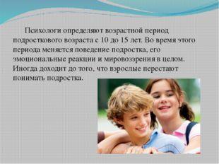 Психологи определяют возрастной период подросткового возраста с 10 до 15 лет