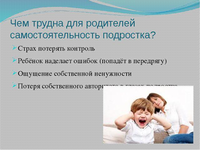 Чем трудна для родителей самостоятельность подростка? Страх потерять контроль...