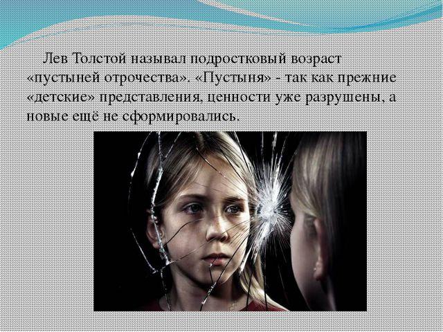 Лев Толстой называл подростковый возраст «пустыней отрочества». «Пустыня» -...