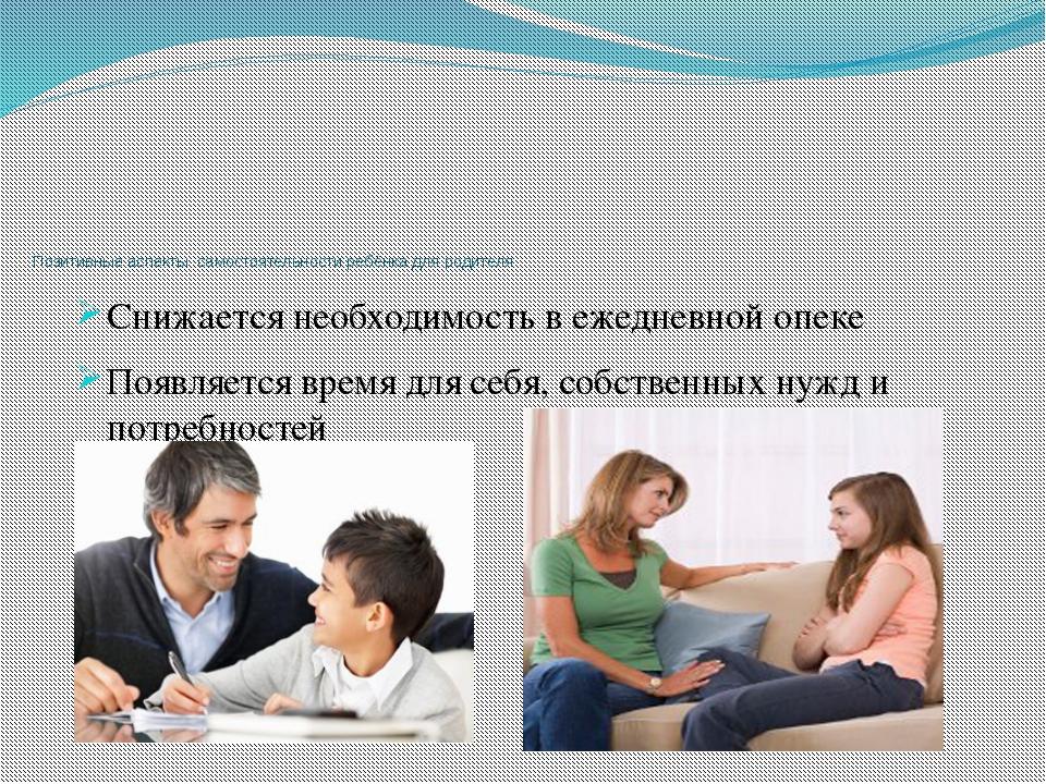 Позитивные аспекты самостоятельности ребёнка для родителя Снижается необходи...