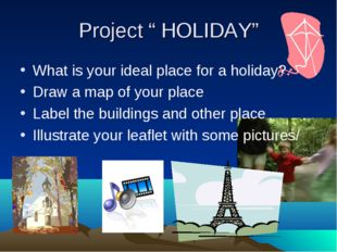 """Project """" HOLIDAY"""" What is your ideal place for a holiday? Draw a map of your"""