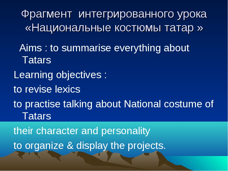 Фрагмент интегрированного урока «Национальные костюмы татар » Aims : to summa...