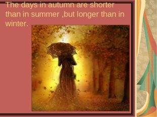 The days in autumn are shorter than in summer ,but longer than in winter.