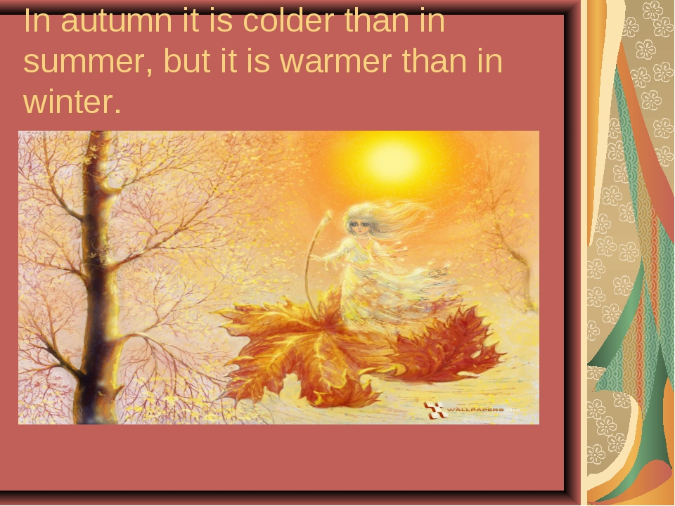 In autumn it is colder than in summer, but it is warmer than in winter.